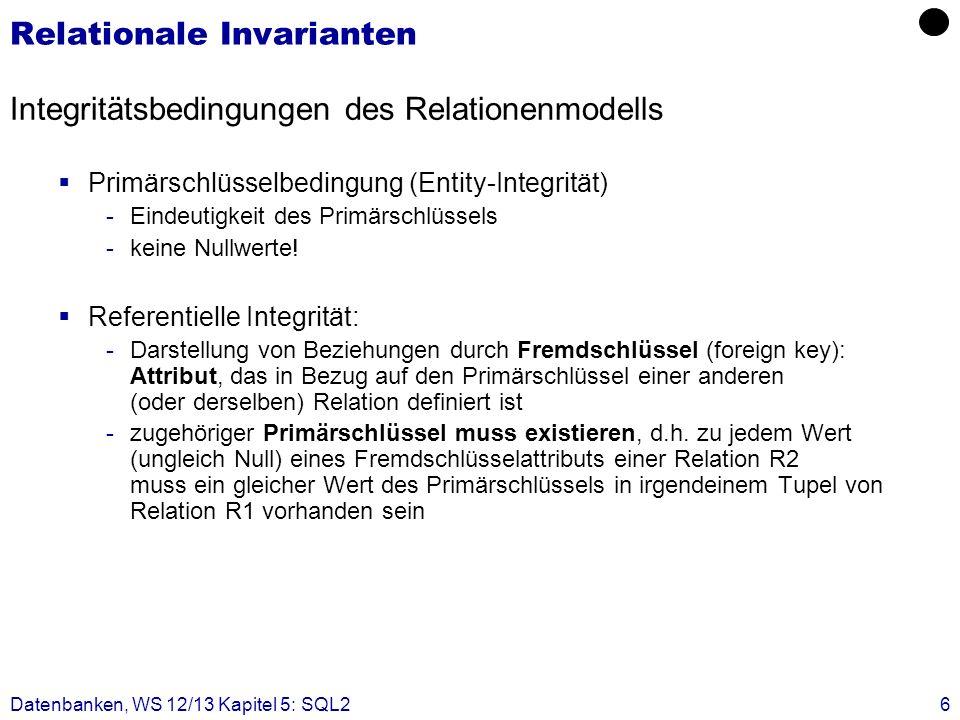 Datenbanken, WS 12/13 Kapitel 5: SQL26 Relationale Invarianten Integritätsbedingungen des Relationenmodells Primärschlüsselbedingung (Entity-Integritä