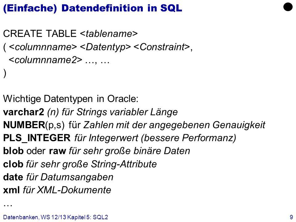 Datenbanken, WS 12/13 Kapitel 5: SQL29 (Einfache) Datendefinition in SQL CREATE TABLE (, …, … ) Wichtige Datentypen in Oracle: varchar2 (n) für String