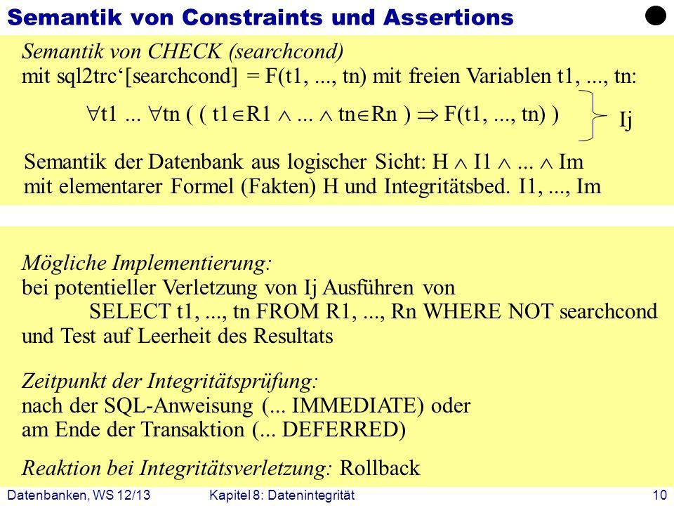 Datenbanken, WS 12/13Kapitel 8: Datenintegrität10 Semantik von Constraints und Assertions Semantik von CHECK (searchcond) mit sql2trc[searchcond] = F(