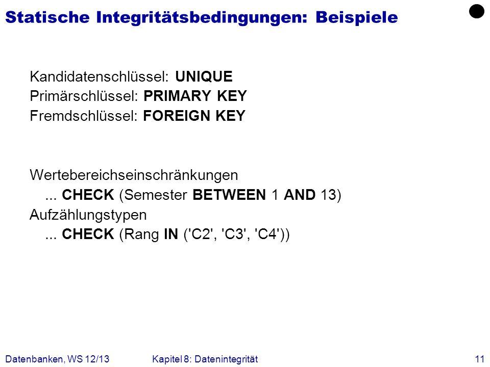Datenbanken, WS 12/13Kapitel 8: Datenintegrität11 Statische Integritätsbedingungen: Beispiele Kandidatenschlüssel: UNIQUE Primärschlüssel: PRIMARY KEY
