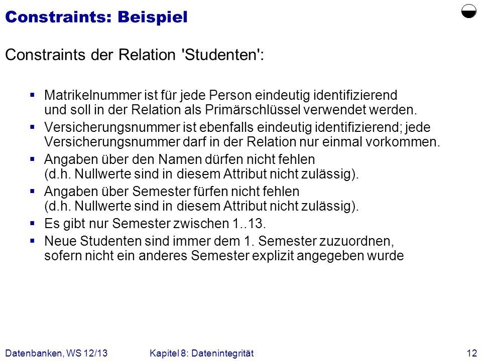 Datenbanken, WS 12/13Kapitel 8: Datenintegrität12 Constraints: Beispiel Constraints der Relation 'Studenten': Matrikelnummer ist für jede Person einde