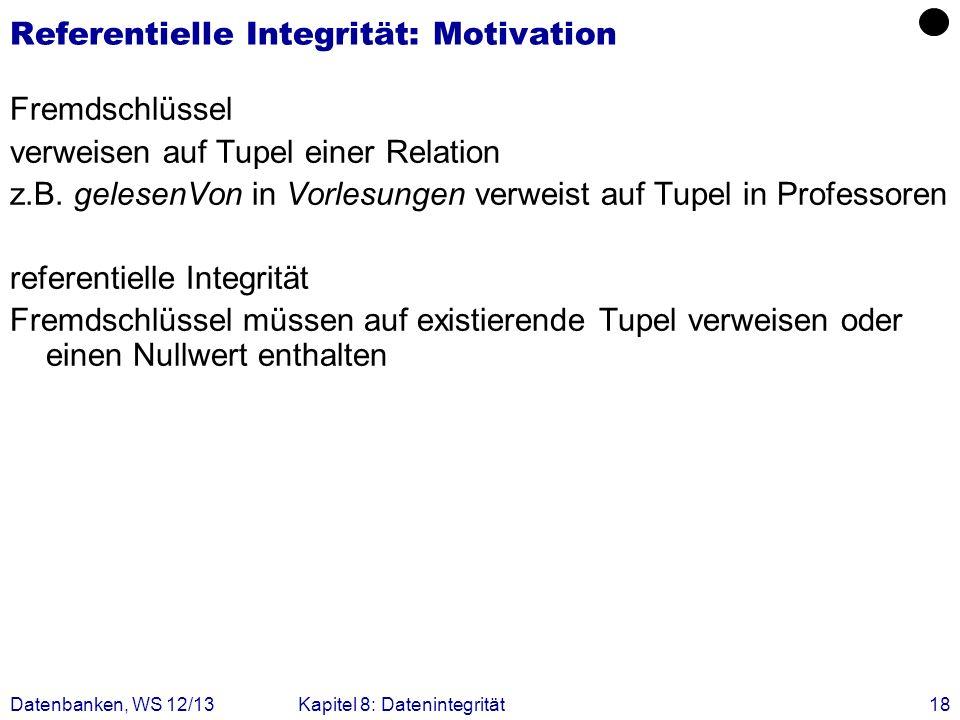 Datenbanken, WS 12/13Kapitel 8: Datenintegrität18 Referentielle Integrität: Motivation Fremdschlüssel verweisen auf Tupel einer Relation z.B. gelesenV