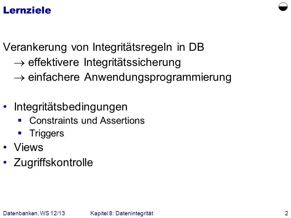 Datenbanken, WS 12/13Kapitel 8: Datenintegrität2 Lernziele Verankerung von Integritätsregeln in DB effektivere Integritätssicherung einfachere Anwendu