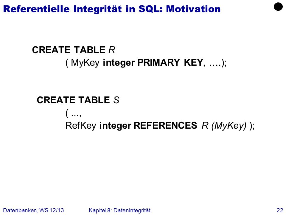 Datenbanken, WS 12/13Kapitel 8: Datenintegrität22 Referentielle Integrität in SQL: Motivation CREATE TABLE R ( MyKey integer PRIMARY KEY, ….); CREATE