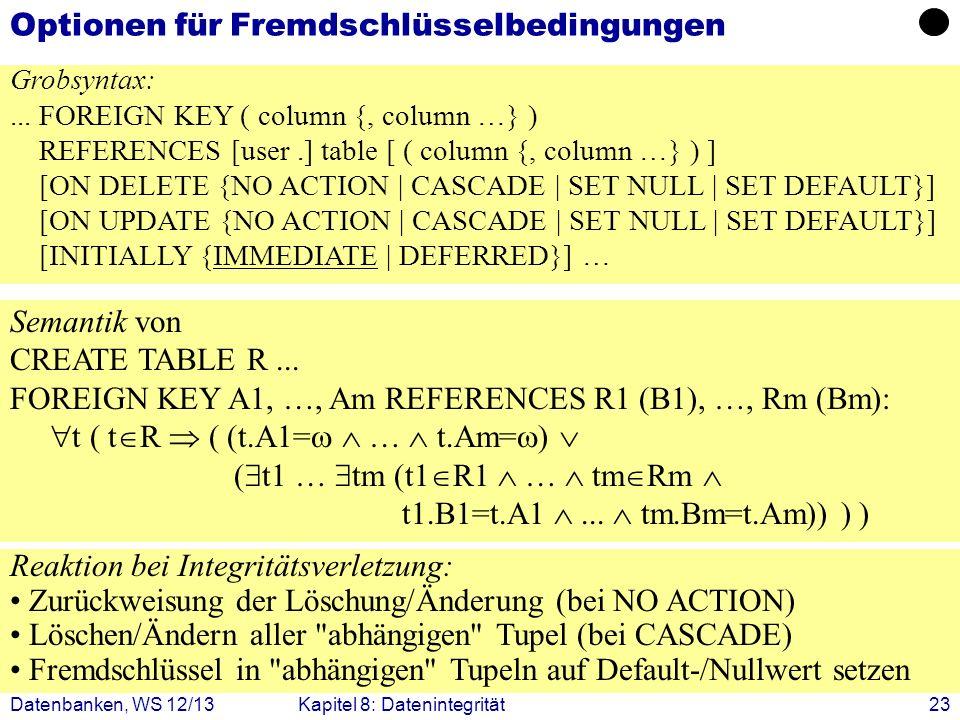 Datenbanken, WS 12/13Kapitel 8: Datenintegrität23 Optionen für Fremdschlüsselbedingungen Grobsyntax:... FOREIGN KEY ( column {, column …} ) REFERENCES