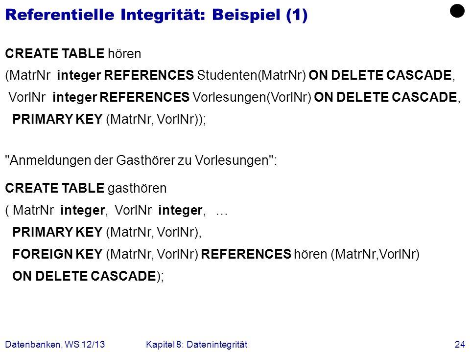 Datenbanken, WS 12/13Kapitel 8: Datenintegrität24 Referentielle Integrität: Beispiel (1) CREATE TABLE hören (MatrNr integer REFERENCES Studenten(MatrN