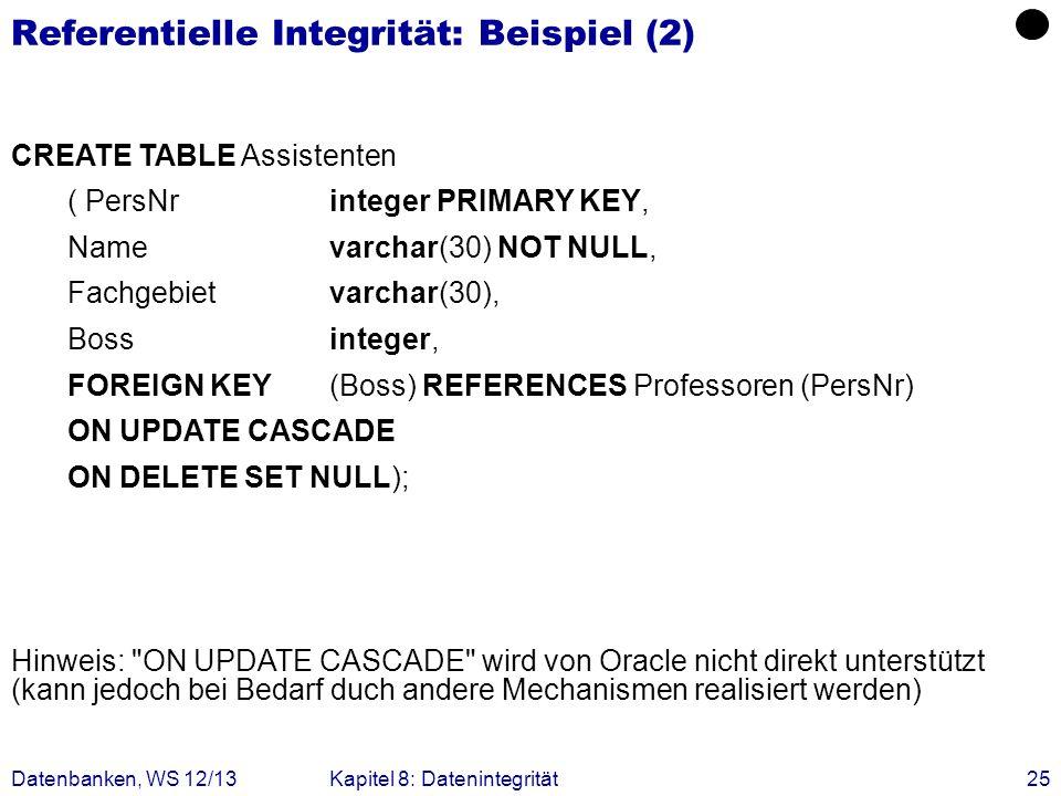 Datenbanken, WS 12/13Kapitel 8: Datenintegrität25 Referentielle Integrität: Beispiel (2) CREATE TABLE Assistenten ( PersNrinteger PRIMARY KEY, Namevar