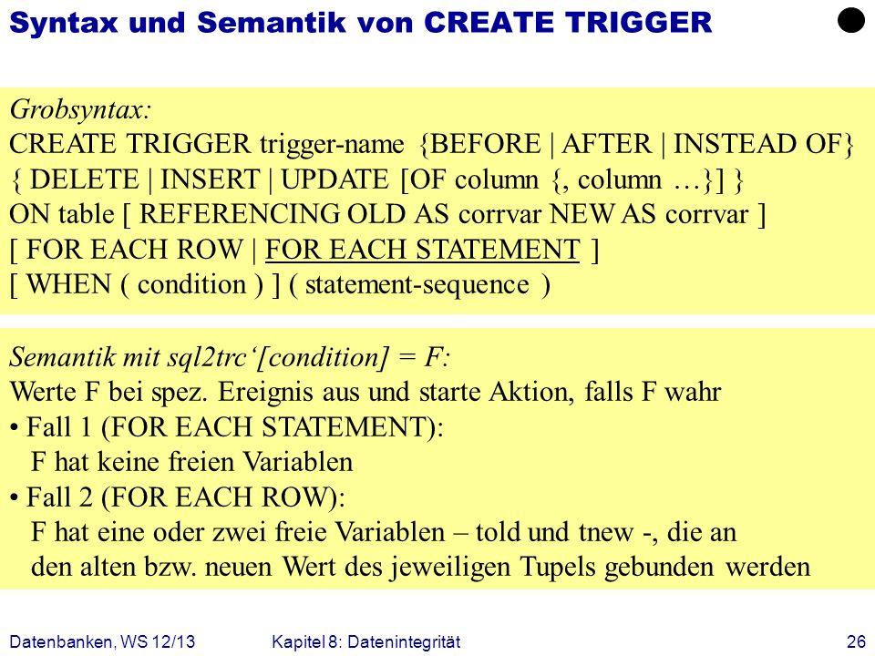 Datenbanken, WS 12/13Kapitel 8: Datenintegrität26 Syntax und Semantik von CREATE TRIGGER Grobsyntax: CREATE TRIGGER trigger-name {BEFORE | AFTER | INS