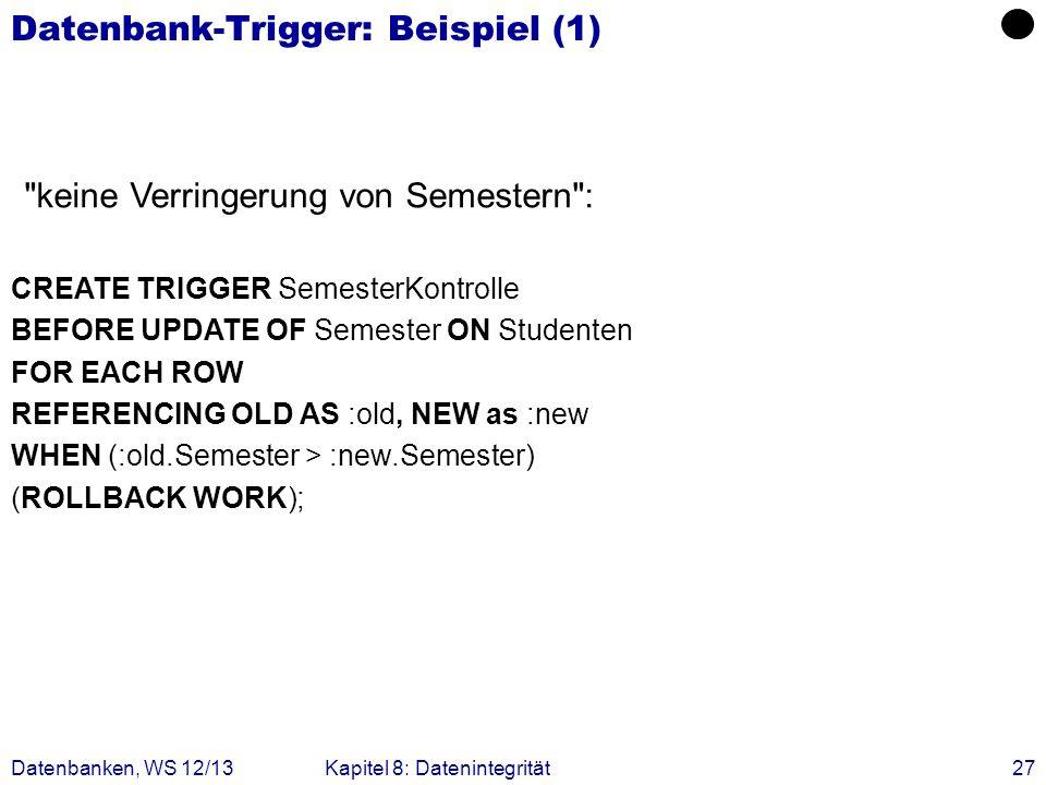 Datenbanken, WS 12/13Kapitel 8: Datenintegrität27 Datenbank-Trigger: Beispiel (1) CREATE TRIGGER SemesterKontrolle BEFORE UPDATE OF Semester ON Studen