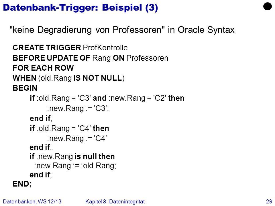 Datenbanken, WS 12/13Kapitel 8: Datenintegrität29 Datenbank-Trigger: Beispiel (3) CREATE TRIGGER ProfKontrolle BEFORE UPDATE OF Rang ON Professoren FO