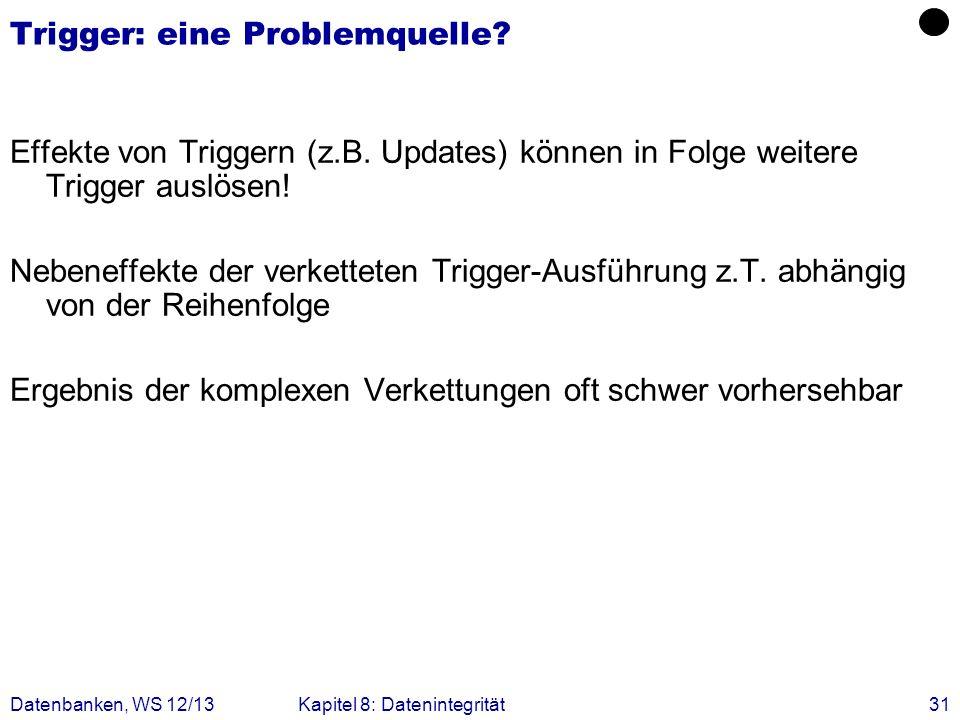 Datenbanken, WS 12/13Kapitel 8: Datenintegrität31 Trigger: eine Problemquelle? Effekte von Triggern (z.B. Updates) können in Folge weitere Trigger aus