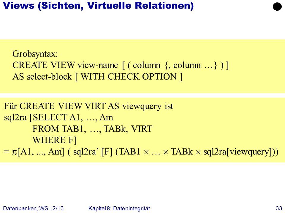 Datenbanken, WS 12/13Kapitel 8: Datenintegrität33 Views (Sichten, Virtuelle Relationen) Grobsyntax: CREATE VIEW view-name [ ( column {, column …} ) ]