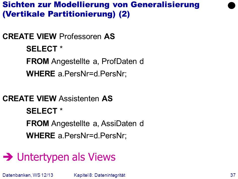 Datenbanken, WS 12/13Kapitel 8: Datenintegrität37 CREATE VIEW Professoren AS SELECT * FROM Angestellte a, ProfDaten d WHERE a.PersNr=d.PersNr; CREATE