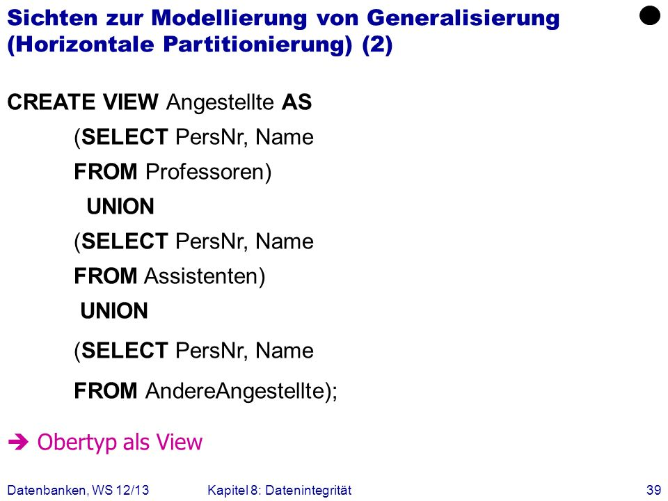 Datenbanken, WS 12/13Kapitel 8: Datenintegrität39 CREATE VIEW Angestellte AS (SELECT PersNr, Name FROM Professoren) UNION (SELECT PersNr, Name FROM As