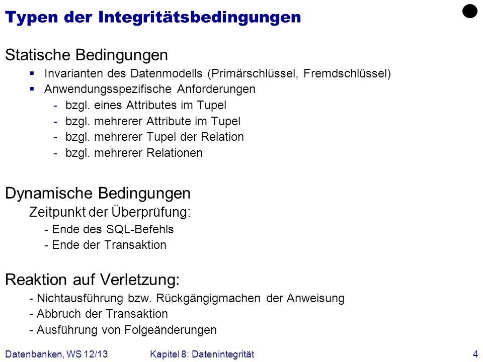 Datenbanken, WS 12/13Kapitel 8: Datenintegrität4 Typen der Integritätsbedingungen Statische Bedingungen Invarianten des Datenmodells (Primärschlüssel,