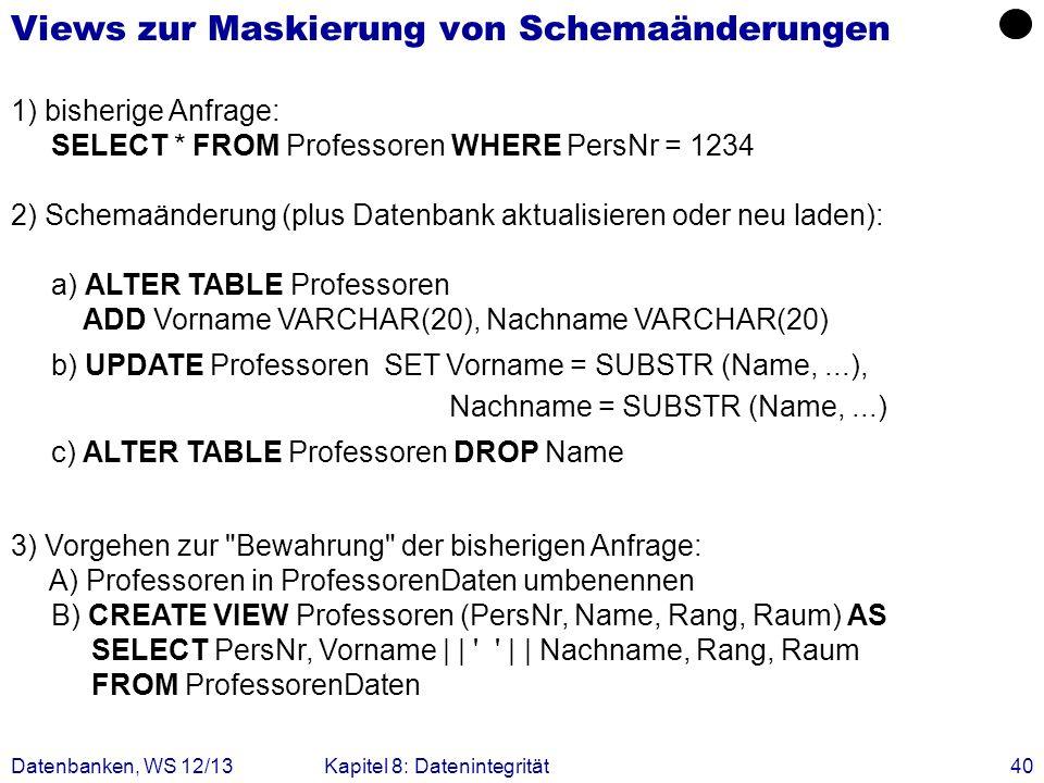 Datenbanken, WS 12/13Kapitel 8: Datenintegrität40 Views zur Maskierung von Schemaänderungen 1) bisherige Anfrage: SELECT * FROM Professoren WHERE Pers