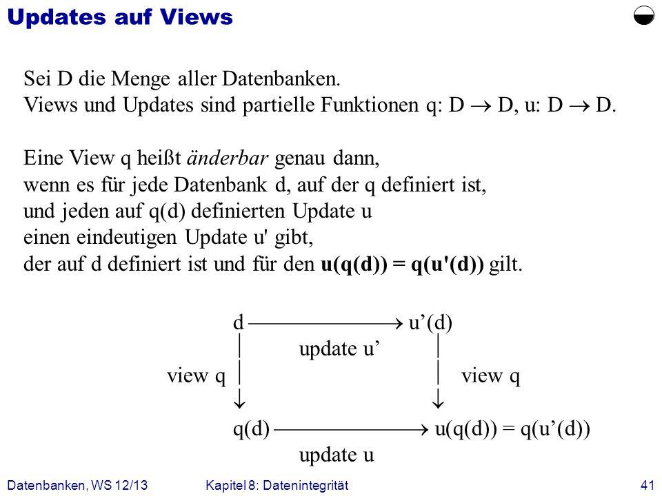 Datenbanken, WS 12/13Kapitel 8: Datenintegrität41 Updates auf Views d u(d) update u view q q(d) u(q(d)) = q(u(d)) update u Sei D die Menge aller Daten