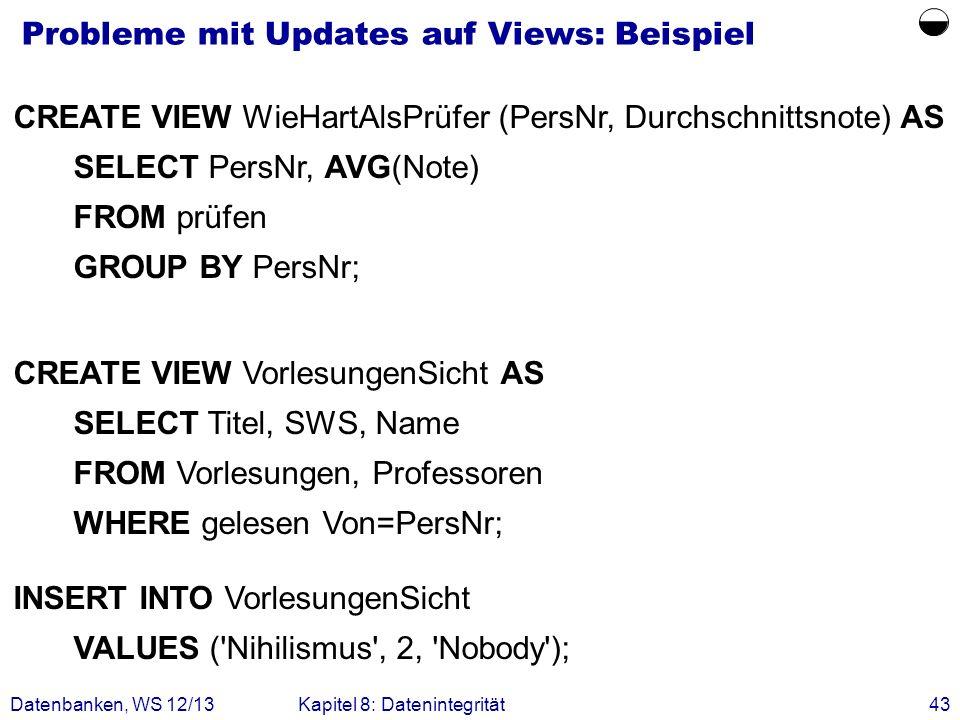 Datenbanken, WS 12/13Kapitel 8: Datenintegrität43 Probleme mit Updates auf Views: Beispiel CREATE VIEW WieHartAlsPrüfer (PersNr, Durchschnittsnote) AS