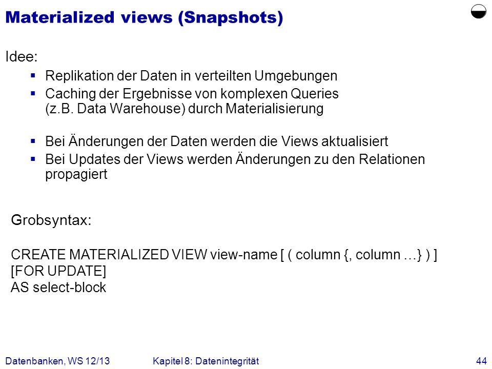 Datenbanken, WS 12/13Kapitel 8: Datenintegrität44 Materialized views (Snapshots) Idee: Replikation der Daten in verteilten Umgebungen Caching der Erge