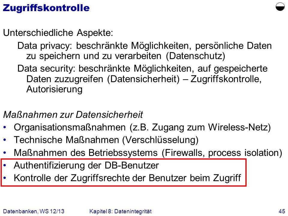 Datenbanken, WS 12/13Kapitel 8: Datenintegrität45 Zugriffskontrolle Unterschiedliche Aspekte: Data privacy: beschränkte Möglichkeiten, persönliche Dat