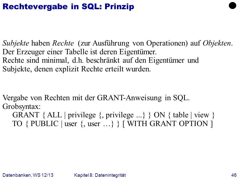 Datenbanken, WS 12/13Kapitel 8: Datenintegrität46 Rechtevergabe in SQL: Prinzip Subjekte haben Rechte (zur Ausführung von Operationen) auf Objekten. D
