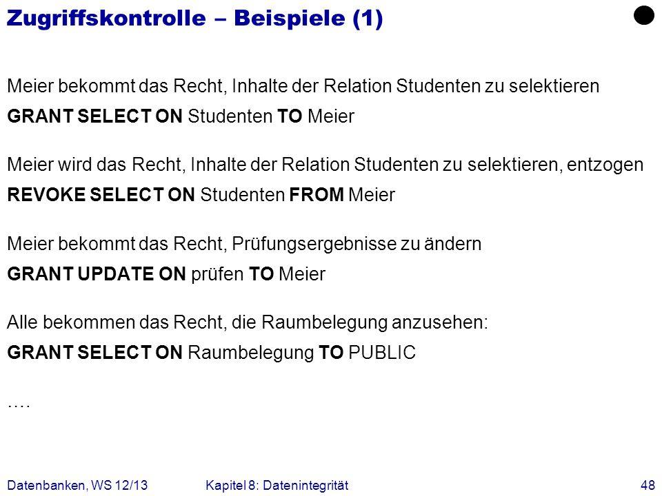 Datenbanken, WS 12/13Kapitel 8: Datenintegrität48 Zugriffskontrolle – Beispiele (1) Meier bekommt das Recht, Inhalte der Relation Studenten zu selekti