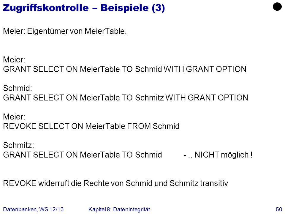 Datenbanken, WS 12/13Kapitel 8: Datenintegrität50 Zugriffskontrolle – Beispiele (3) Meier: Eigentümer von MeierTable. Meier: GRANT SELECT ON MeierTabl