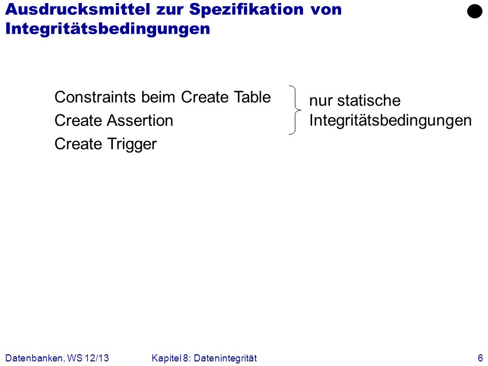 Datenbanken, WS 12/13Kapitel 8: Datenintegrität7 Syntax von Constraints und Assertions CREATE TABLE tablename ( colname datatype [DEFAULT {defaultconst | NULL}] [colconstraint {, colconstraint …}], {, colname datatype [DEFAULT {defaultconst | NULL}] [colconstraint {, colconstraint …}] …} ) [tabconstraint {, tabconstraint …}] colconstraint ::= NOT NULL | [CONSTRAINT constrname] { UNIQUE | PRIMARY KEY | CHECK (searchcond) | REFERENCES tablename [(colname)] […] } tabconstraint ::= [CONSTRAINT constrname] { UNIQUE colname {, colname …} | PRIMARY KEY colname {, colname …} | CHECK (searchcond) | FOREIGN KEY colname {, colname …} REFERENCES tablename [(colname)] […] } CREATE ASSERTION assertname CHECK (searchcond) [ INITIALLY {DEFERRED | IMMEDIATE} ]
