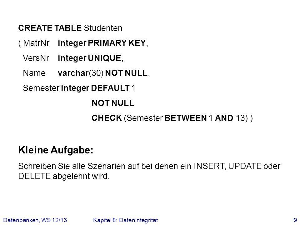 Datenbanken, WS 12/13Kapitel 8: Datenintegrität9 CREATE TABLE Studenten ( MatrNr integer PRIMARY KEY, VersNr integer UNIQUE, Name varchar(30) NOT NULL