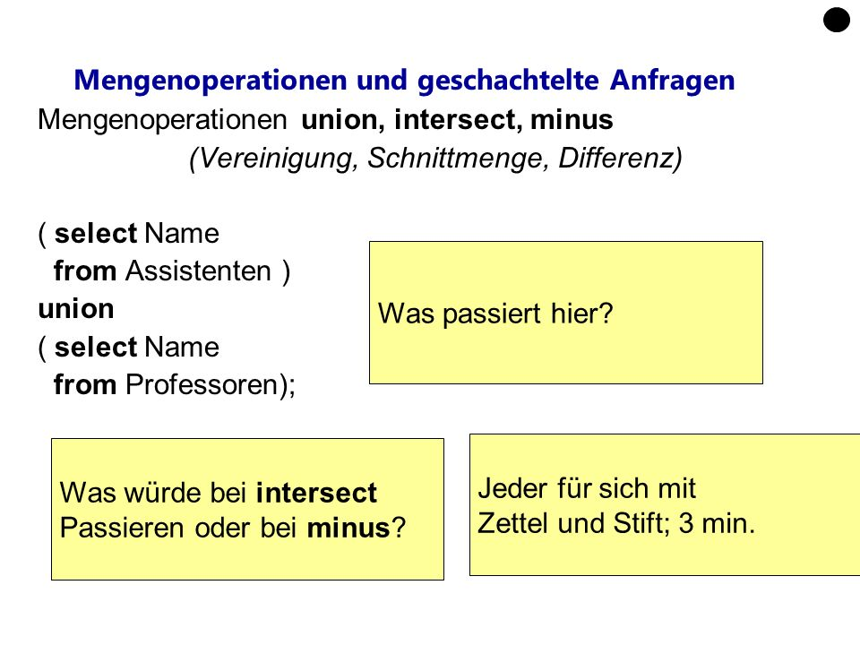 Mengenoperationen und geschachtelte Anfragen Mengenoperationen union, intersect, minus (Vereinigung, Schnittmenge, Differenz) ( select Name from Assis