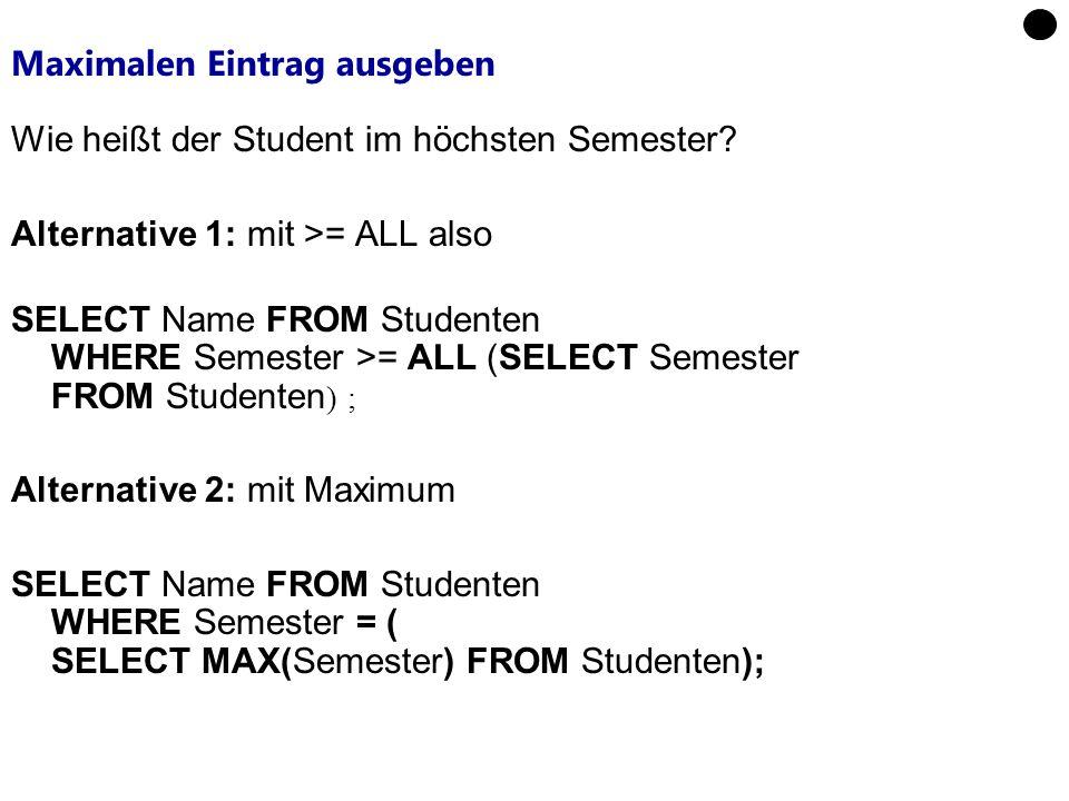 Maximalen Eintrag ausgeben Wie heißt der Student im höchsten Semester? Alternative 1: mit >= ALL also SELECT Name FROM Studenten WHERE Semester >= ALL
