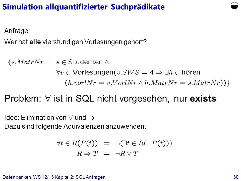 Datenbanken, WS 12/13 Kapitel 2: SQL Anfragen38 Anfrage: Wer hat alle vierstündigen Vorlesungen gehört? Problem: ist in SQL nicht vorgesehen, nur exis