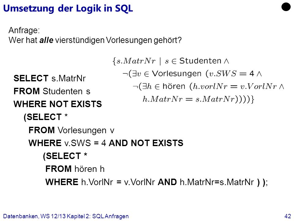 Datenbanken, WS 12/13 Kapitel 2: SQL Anfragen42 SELECT s.MatrNr FROM Studenten s WHERE NOT EXISTS (SELECT * FROM Vorlesungen v WHERE v.SWS = 4 AND NOT