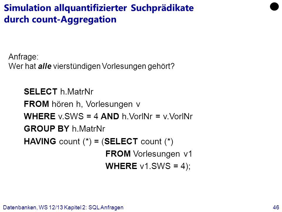 Datenbanken, WS 12/13 Kapitel 2: SQL Anfragen46 Simulation allquantifizierter Suchprädikate durch count-Aggregation SELECT h.MatrNr FROM hören h, Vorl