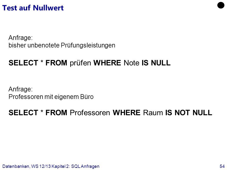Datenbanken, WS 12/13 Kapitel 2: SQL Anfragen54 Test auf Nullwert Anfrage: bisher unbenotete Prüfungsleistungen SELECT * FROM prüfen WHERE Note IS NUL