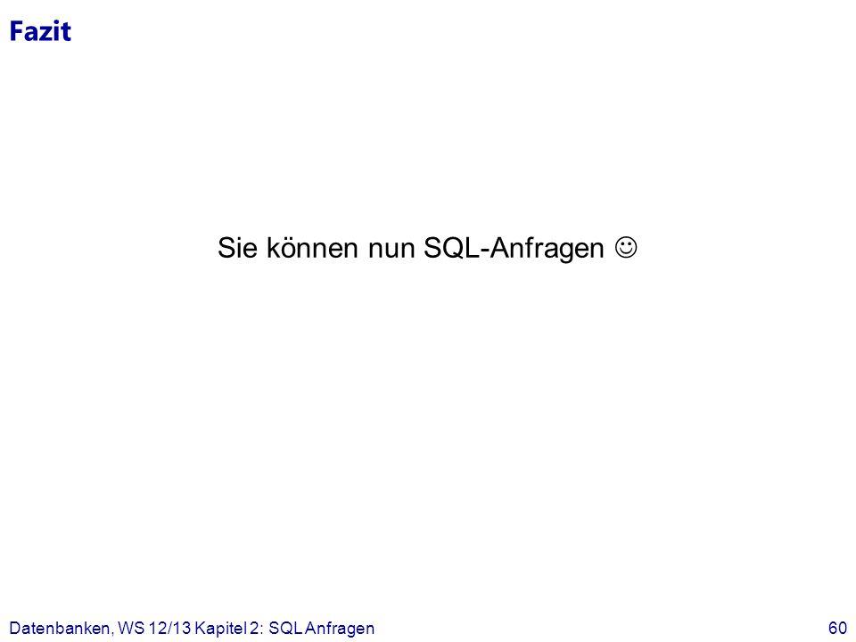 Fazit Sie können nun SQL-Anfragen Datenbanken, WS 12/13 Kapitel 2: SQL Anfragen60