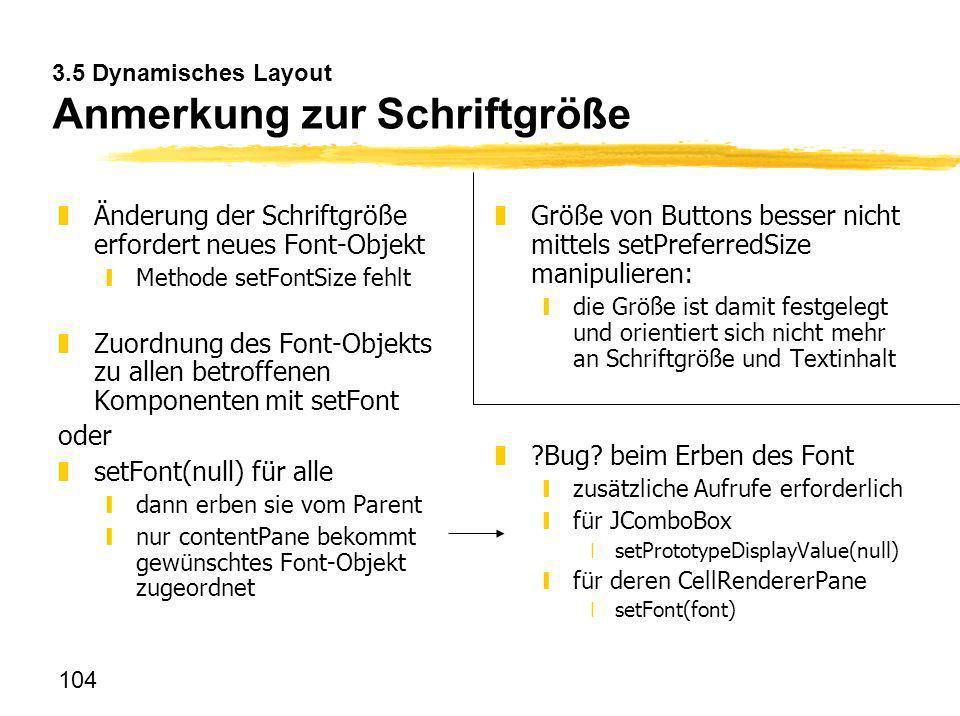 104 3.5 Dynamisches Layout Anmerkung zur Schriftgröße zÄnderung der Schriftgröße erfordert neues Font-Objekt yMethode setFontSize fehlt zZuordnung des