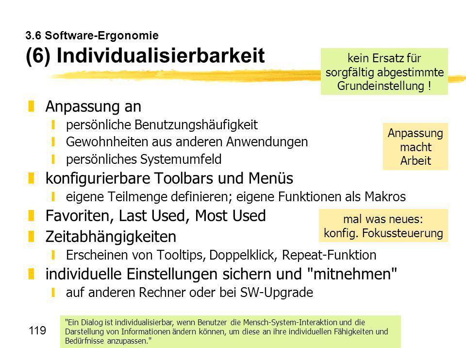 119 3.6 Software-Ergonomie (6) Individualisierbarkeit zAnpassung an ypersönliche Benutzungshäufigkeit yGewohnheiten aus anderen Anwendungen ypersönlic