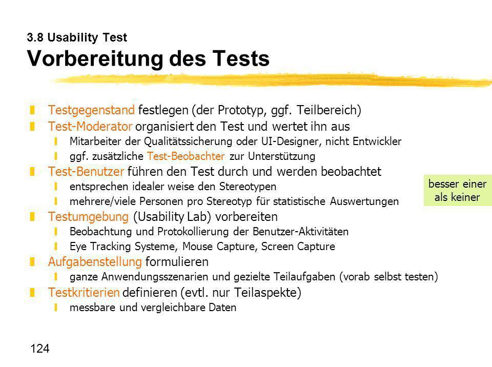124 3.8 Usability Test Vorbereitung des Tests zTestgegenstand festlegen (der Prototyp, ggf. Teilbereich) zTest-Moderator organisiert den Test und wert