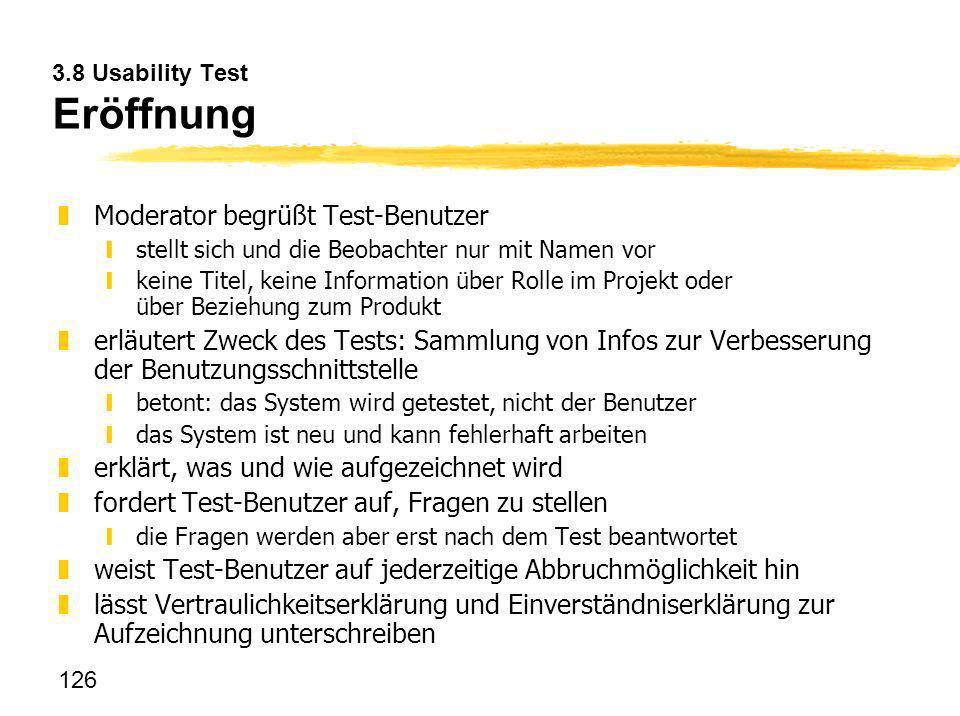 126 3.8 Usability Test Eröffnung zModerator begrüßt Test-Benutzer ystellt sich und die Beobachter nur mit Namen vor ykeine Titel, keine Information üb
