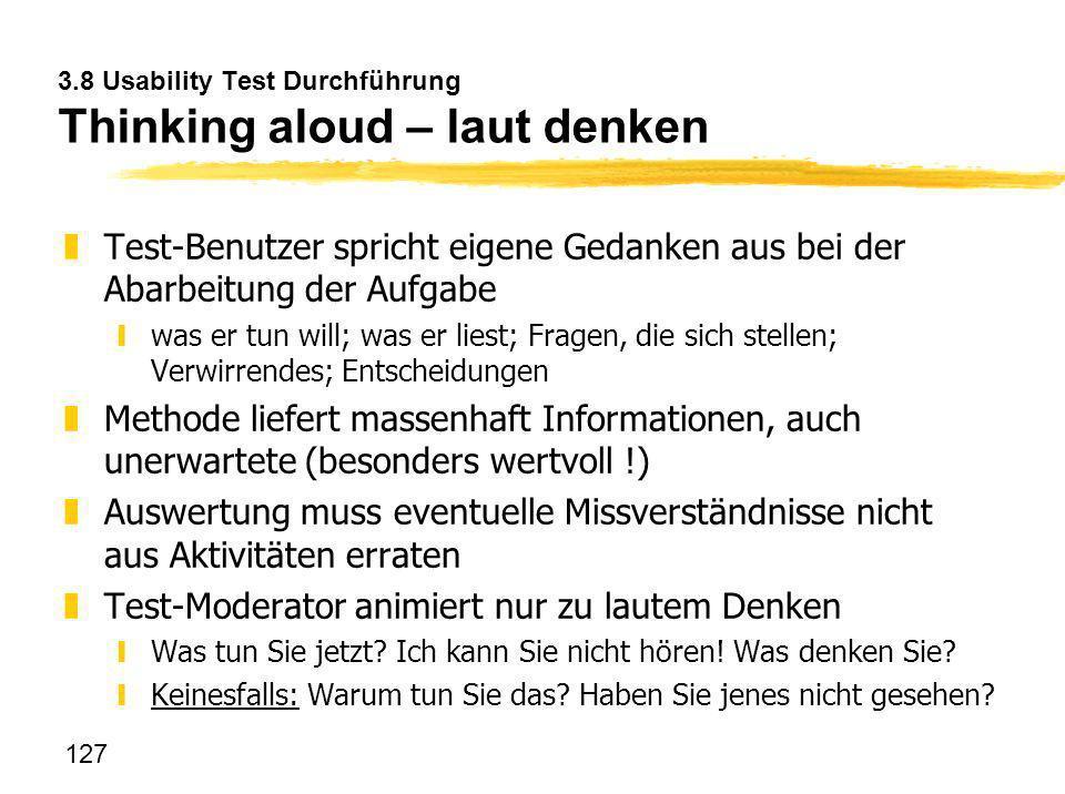 127 3.8 Usability Test Durchführung Thinking aloud – laut denken zTest-Benutzer spricht eigene Gedanken aus bei der Abarbeitung der Aufgabe ywas er tu