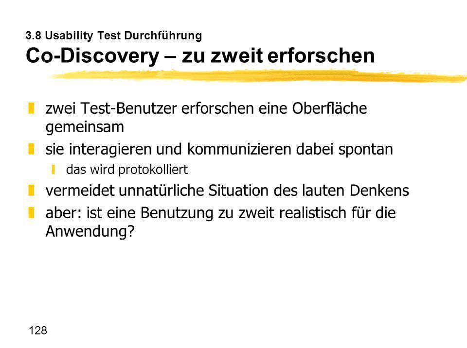 128 3.8 Usability Test Durchführung Co-Discovery – zu zweit erforschen zzwei Test-Benutzer erforschen eine Oberfläche gemeinsam zsie interagieren und