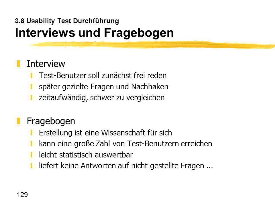 129 3.8 Usability Test Durchführung Interviews und Fragebogen zInterview yTest-Benutzer soll zunächst frei reden yspäter gezielte Fragen und Nachhaken
