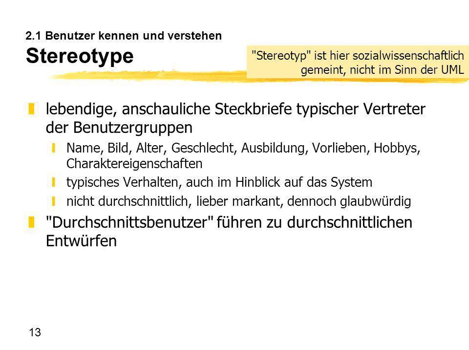 13 2.1 Benutzer kennen und verstehen Stereotype zlebendige, anschauliche Steckbriefe typischer Vertreter der Benutzergruppen yName, Bild, Alter, Gesch