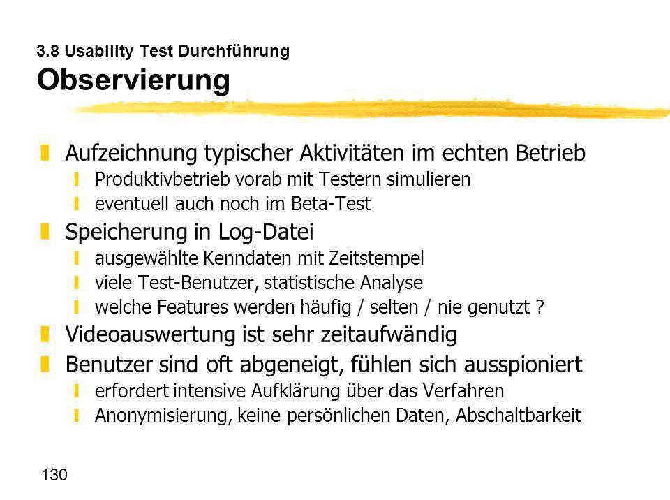 130 3.8 Usability Test Durchführung Observierung zAufzeichnung typischer Aktivitäten im echten Betrieb yProduktivbetrieb vorab mit Testern simulieren