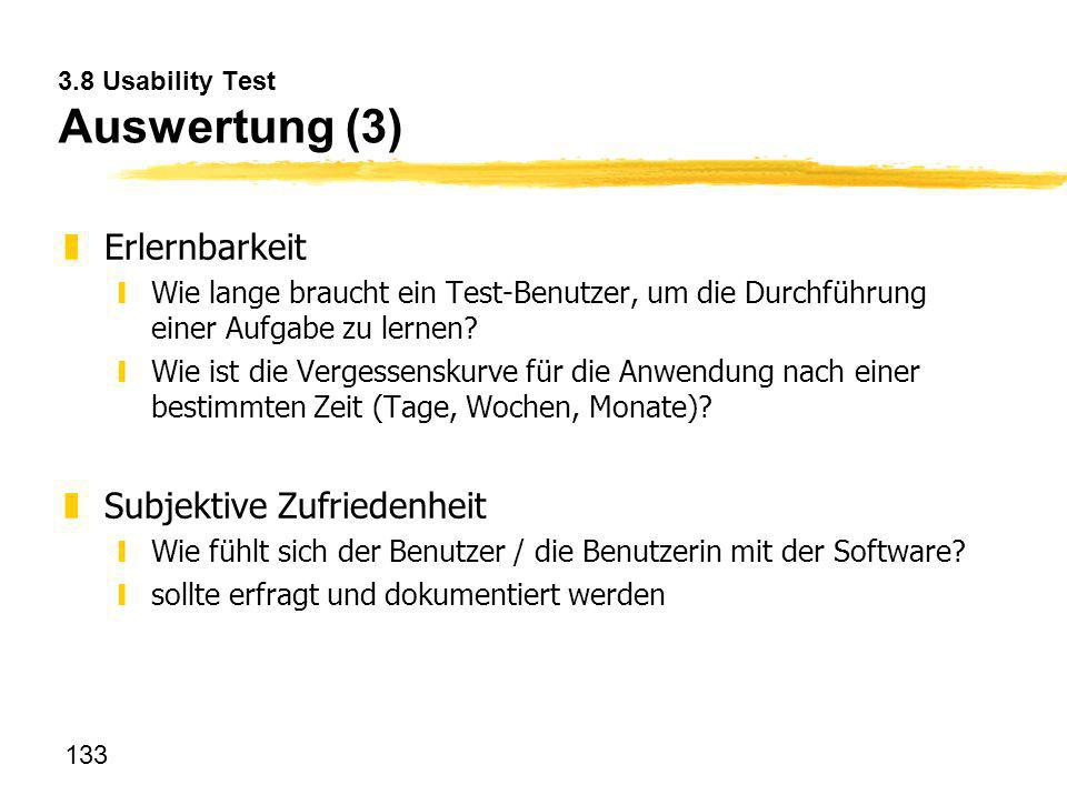 133 3.8 Usability Test Auswertung (3) zErlernbarkeit yWie lange braucht ein Test-Benutzer, um die Durchführung einer Aufgabe zu lernen? yWie ist die V