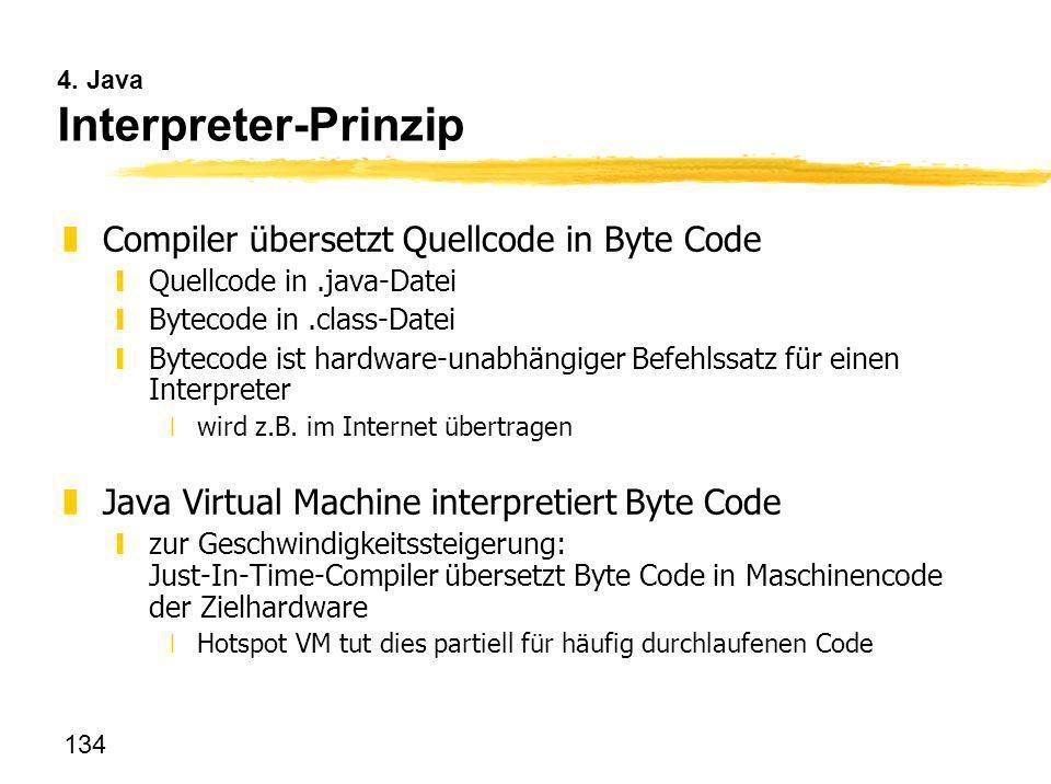 134 4. Java Interpreter-Prinzip zCompiler übersetzt Quellcode in Byte Code yQuellcode in.java-Datei yBytecode in.class-Datei yBytecode ist hardware-un