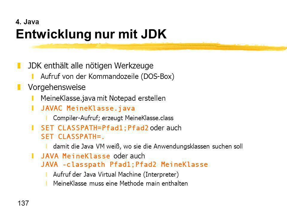 137 4. Java Entwicklung nur mit JDK zJDK enthält alle nötigen Werkzeuge yAufruf von der Kommandozeile (DOS-Box) zVorgehensweise yMeineKlasse.java mit