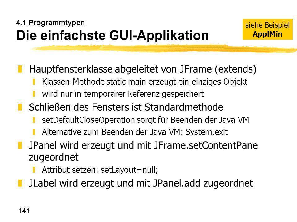 141 4.1 Programmtypen Die einfachste GUI-Applikation zHauptfensterklasse abgeleitet von JFrame (extends) yKlassen-Methode static main erzeugt ein einz