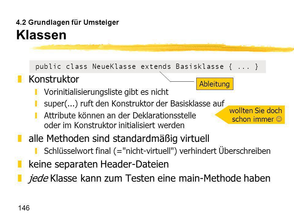 146 4.2 Grundlagen für Umsteiger Klassen public class NeueKlasse extends Basisklasse {... } zKonstruktor yVorinitialisierungsliste gibt es nicht ysupe